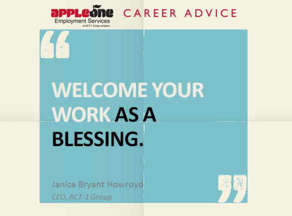 Welcome your work as a blessing.  Janice Bryant Howroyd, CEO ACT-1 Group