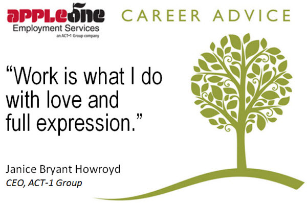 Work is what I do with love and full expression - Janice Bryant Howroyd, CEO of ACT-1 Group